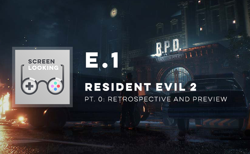 E.1 – Resident Evil 2 (Pt. 0: Retrospective & Preview)