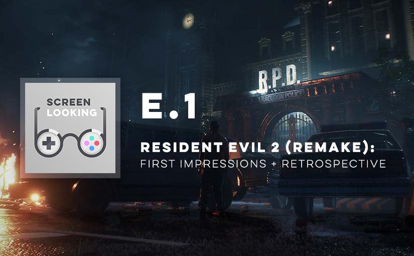 E.1 – Resident Evil 2 (Remake): First Impressions & Retrospective
