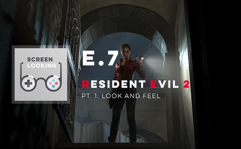 E.7 – Resident Evil 2 (Pt. 1: Look & Feel)